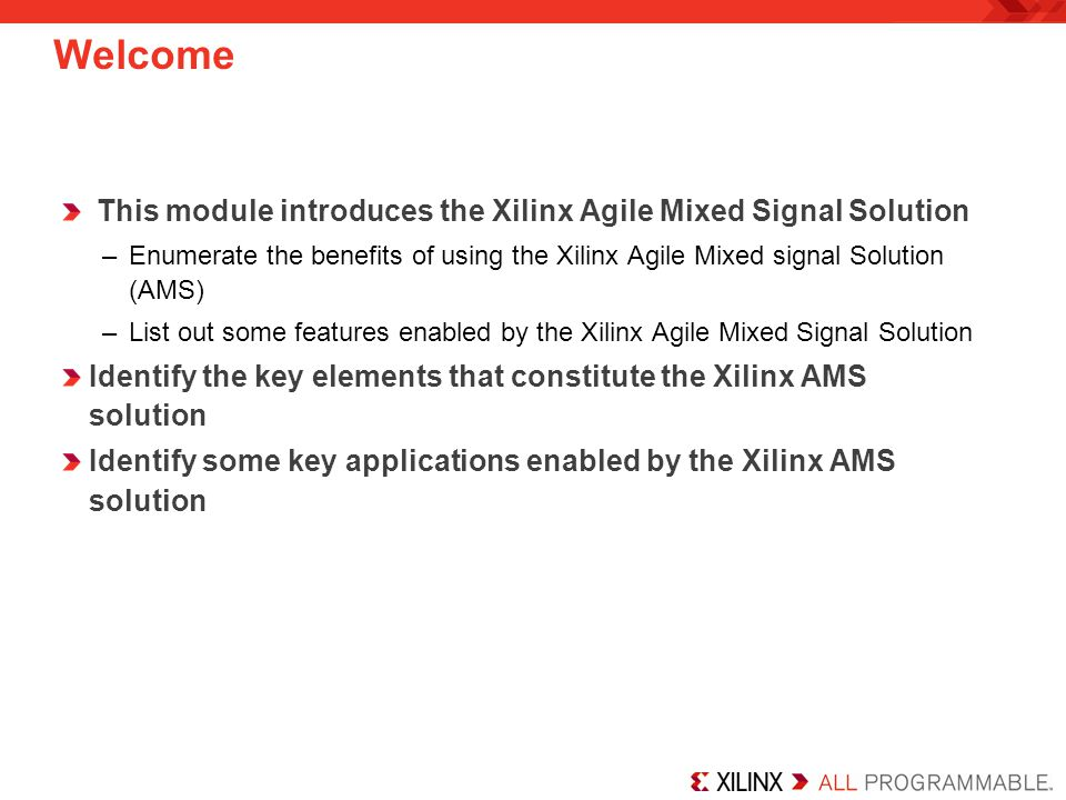 Welcome This module introduces the Xilinx Agile Mixed Signal Solution –Enumerate the benefits of using the Xilinx Agile Mixed signal Solution (AMS) –L