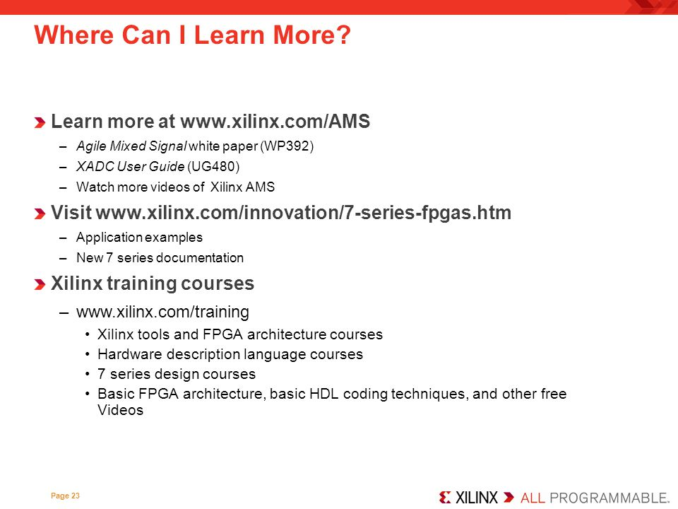 Where Can I Learn More? Learn more at www.xilinx.com/AMS –Agile Mixed Signal white paper (WP392) –XADC User Guide (UG480) –Watch more videos of Xilinx