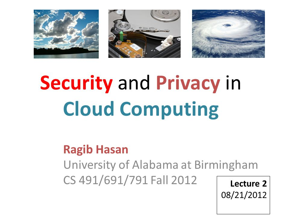 Ragib Hasan University of Alabama at Birmingham CS 491/691/791 Fall 2012 Lecture 2 08/21/2012 Security and Privacy in Cloud Computing