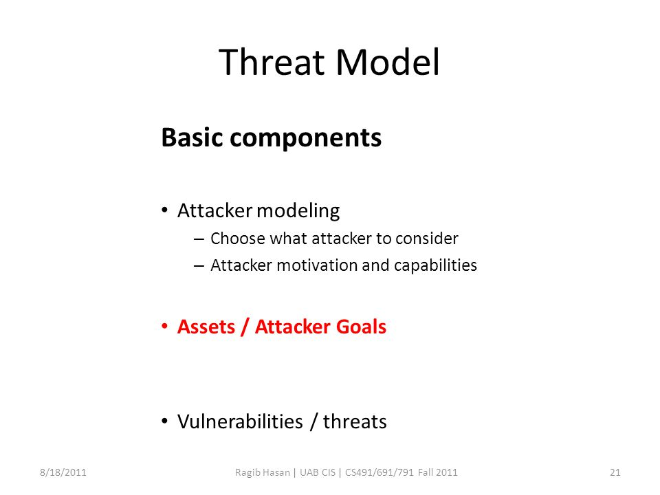 Threat Model Basic components Attacker modeling – Choose what attacker to consider – Attacker motivation and capabilities Assets / Attacker Goals Vulnerabilities / threats 8/18/2011Ragib Hasan | UAB CIS | CS491/691/791 Fall 201121