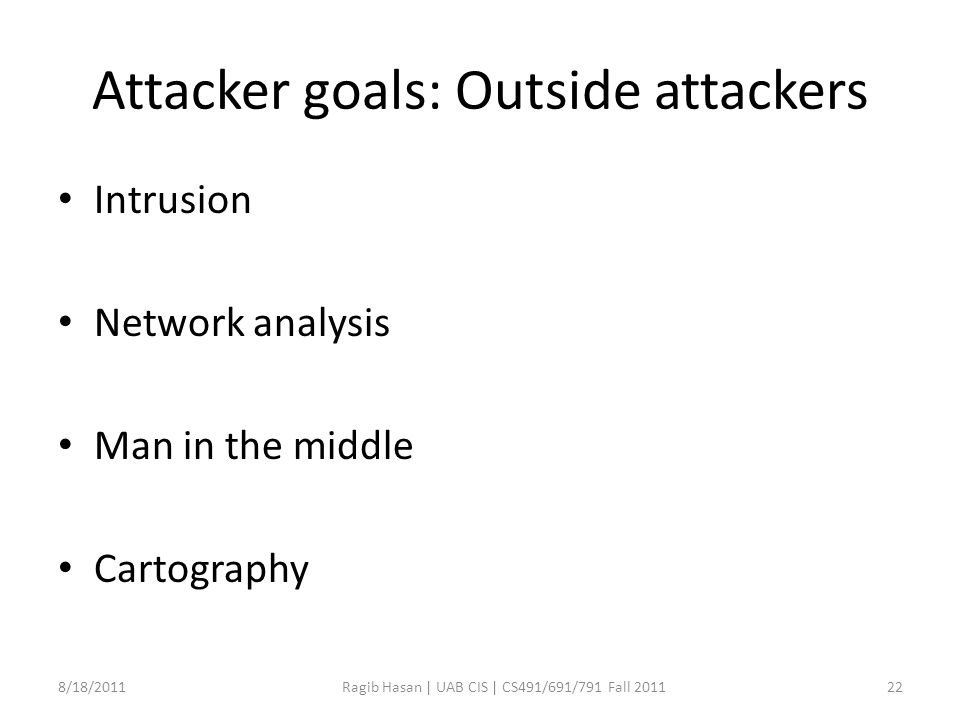 Attacker goals: Outside attackers Intrusion Network analysis Man in the middle Cartography 8/18/2011Ragib Hasan | UAB CIS | CS491/691/791 Fall 201122
