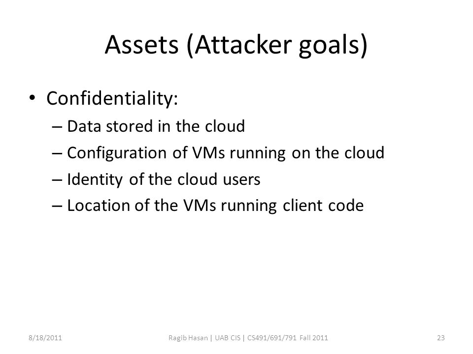 Assets (Attacker goals) Confidentiality: – Data stored in the cloud – Configuration of VMs running on the cloud – Identity of the cloud users – Location of the VMs running client code 8/18/2011Ragib Hasan | UAB CIS | CS491/691/791 Fall 201123