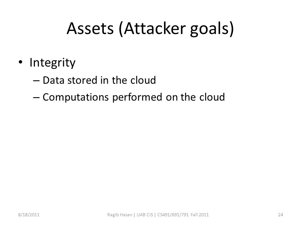 Assets (Attacker goals) Integrity – Data stored in the cloud – Computations performed on the cloud 8/18/2011Ragib Hasan | UAB CIS | CS491/691/791 Fall 201124