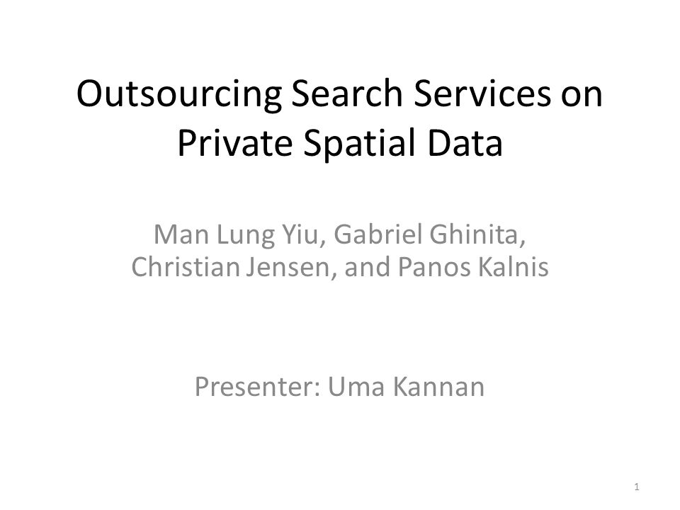 Outsourcing Search Services on Private Spatial Data Man Lung Yiu, Gabriel Ghinita, Christian Jensen, and Panos Kalnis Presenter: Uma Kannan 1