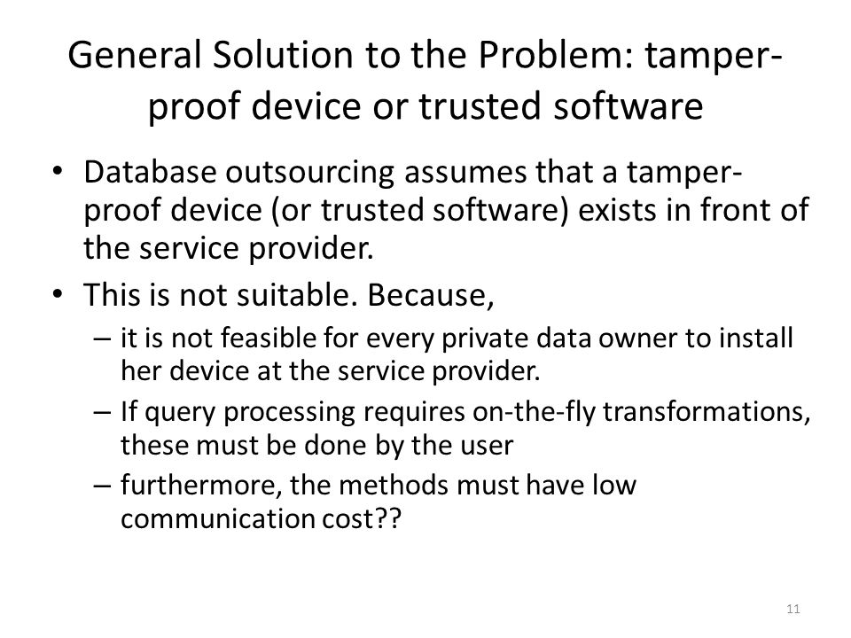 General Solution to the Problem: tamper- proof device or trusted software Database outsourcing assumes that a tamper- proof device (or trusted software) exists in front of the service provider.