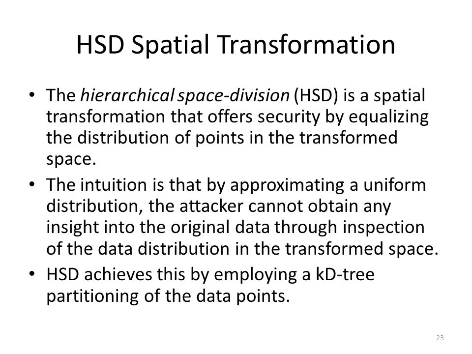 HSD Spatial Transformation The hierarchical space-division (HSD) is a spatial transformation that offers security by equalizing the distribution of points in the transformed space.