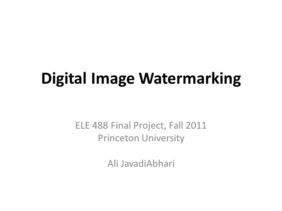 Digital Image Watermarking ELE 488 Final Project, Fall 2011 Princeton University Ali JavadiAbhari