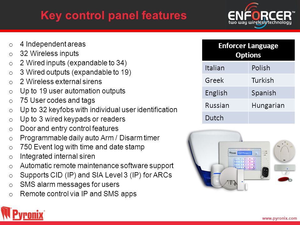 www.pyronix.com Key control panel features o 4 Independent areas o 32 Wireless inputs o 2 Wired inputs (expandable to 34) o 3 Wired outputs (expandabl