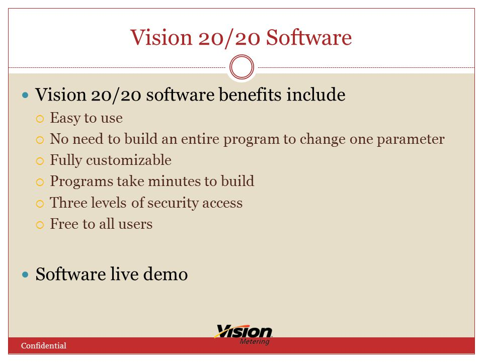 Vision 20/20 Software Confidential Vision 20/20 software benefits include  Easy to use  No need to build an entire program to change one parameter  Fully customizable  Programs take minutes to build  Three levels of security access  Free to all users Software live demo
