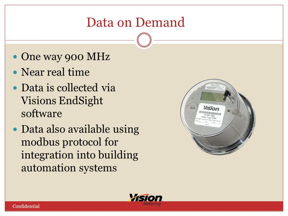 Data on Demand One way 900 MHz Near real time Data is collected via Visions EndSight software Data also available using modbus protocol for integration into building automation systems Confidential