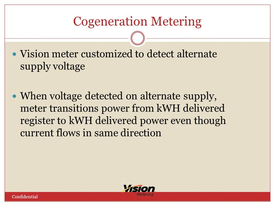 Cogeneration Metering Vision meter customized to detect alternate supply voltage When voltage detected on alternate supply, meter transitions power from kWH delivered register to kWH delivered power even though current flows in same direction Confidential