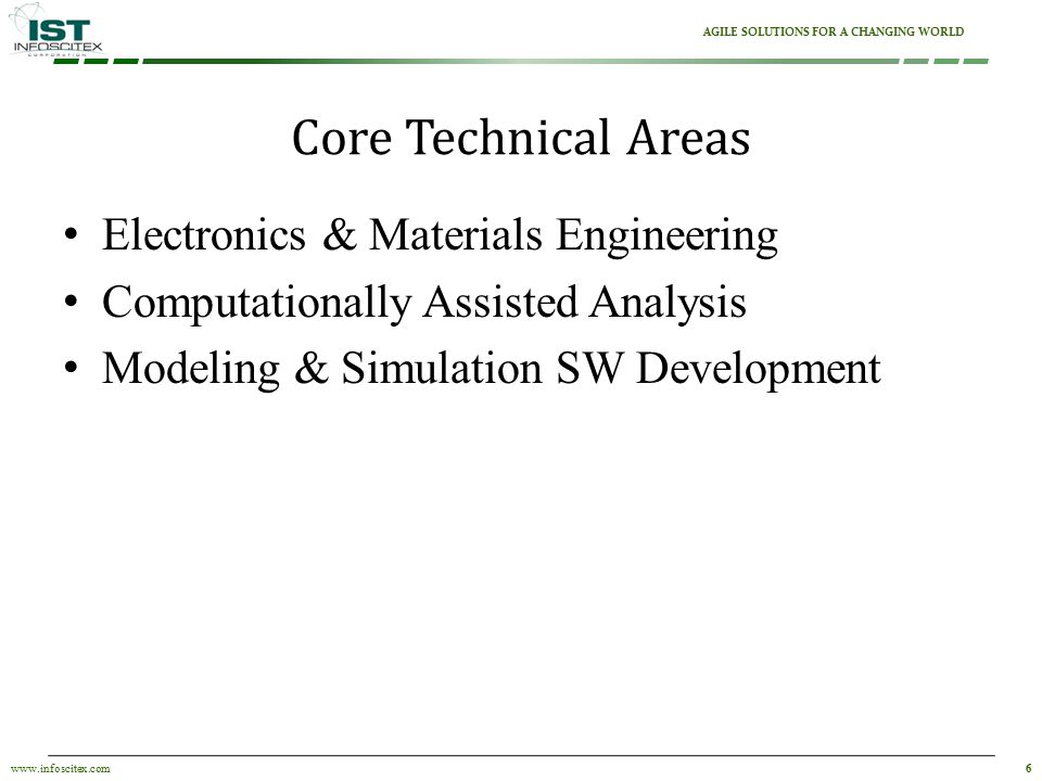 6www.infoscitex.com AGILE SOLUTIONS FOR A CHANGING WORLD Electronics & Materials Engineering Computationally Assisted Analysis Modeling & Simulation SW Development Core Technical Areas