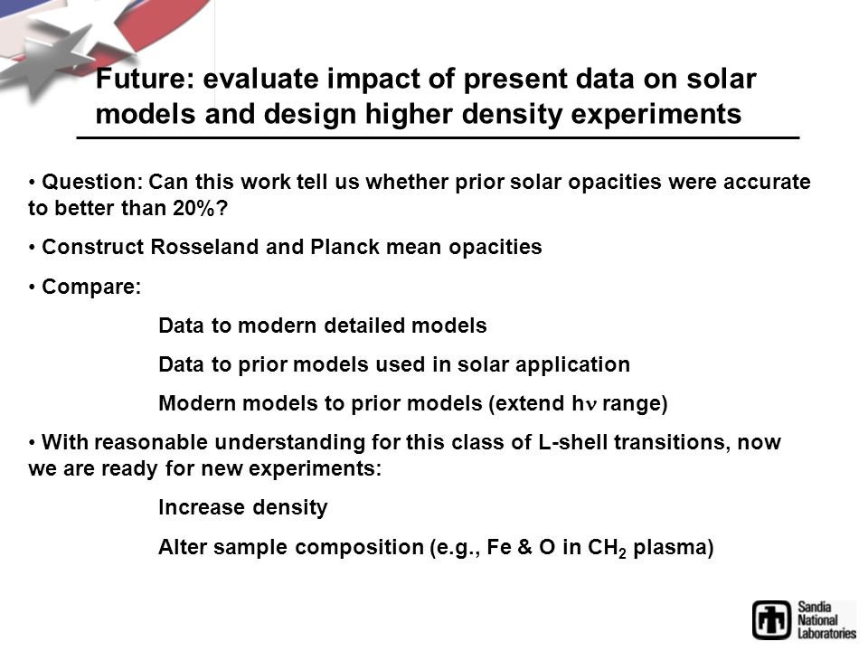 Future: evaluate impact of present data on solar models and design higher density experiments Question: Can this work tell us whether prior solar opacities were accurate to better than 20%.