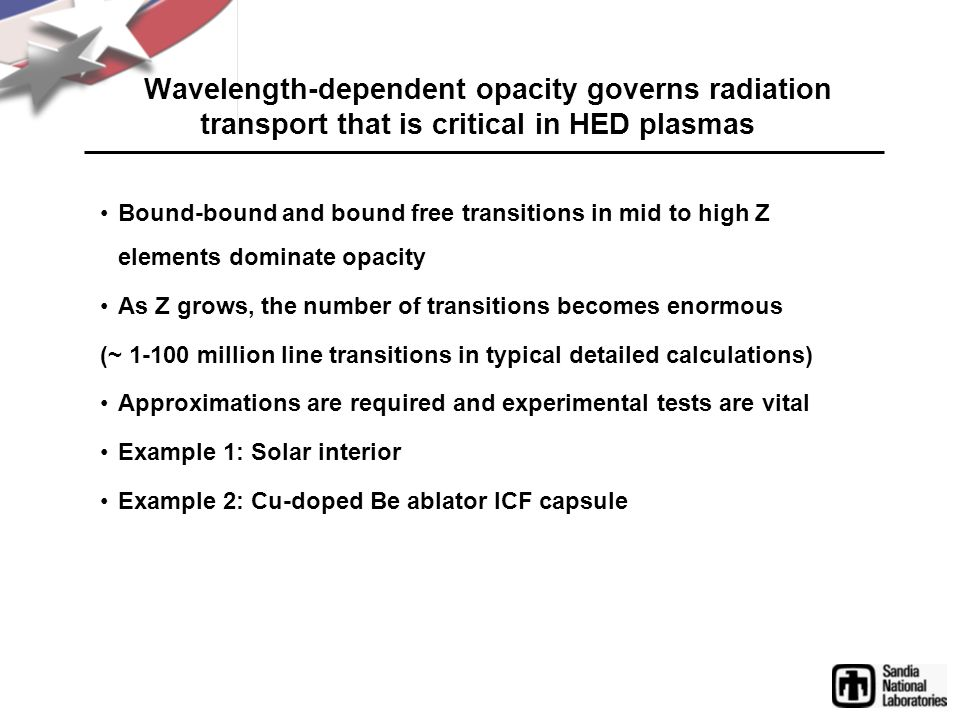 Wavelength-dependent opacity governs radiation transport that is critical in HED plasmas Bound-bound and bound free transitions in mid to high Z elements dominate opacity As Z grows, the number of transitions becomes enormous (~ 1-100 million line transitions in typical detailed calculations) Approximations are required and experimental tests are vital Example 1: Solar interior Example 2: Cu-doped Be ablator ICF capsule