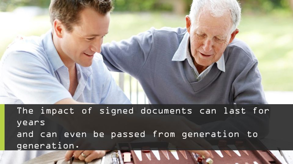The impact of signed documents can last for years and can even be passed from generation to generation.