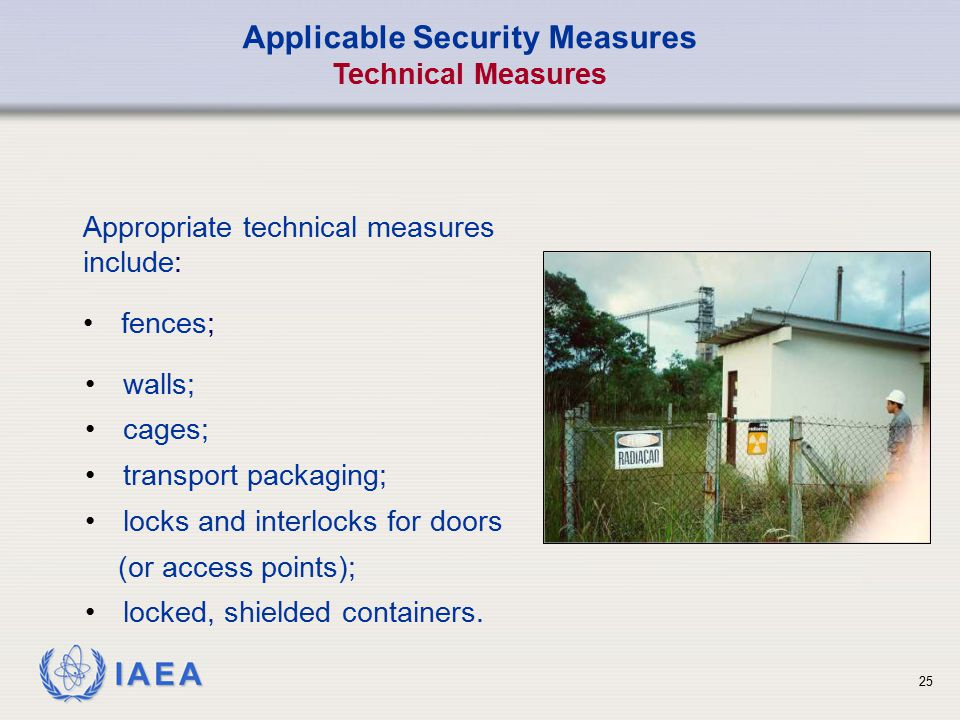 IAEA 25 Applicable Security Measures Technical Measures walls; cages; transport packaging; locks and interlocks for doors (or access points); locked,