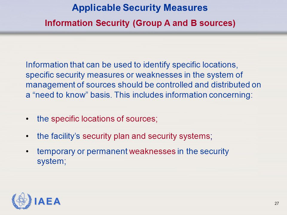 IAEA 27 Applicable Security Measures Information Security (Group A and B sources) Information that can be used to identify specific locations, specifi