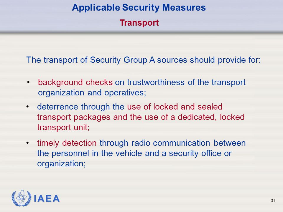 IAEA 31 Applicable Security Measures Transport The transport of Security Group A sources should provide for: background checks on trustworthiness of t