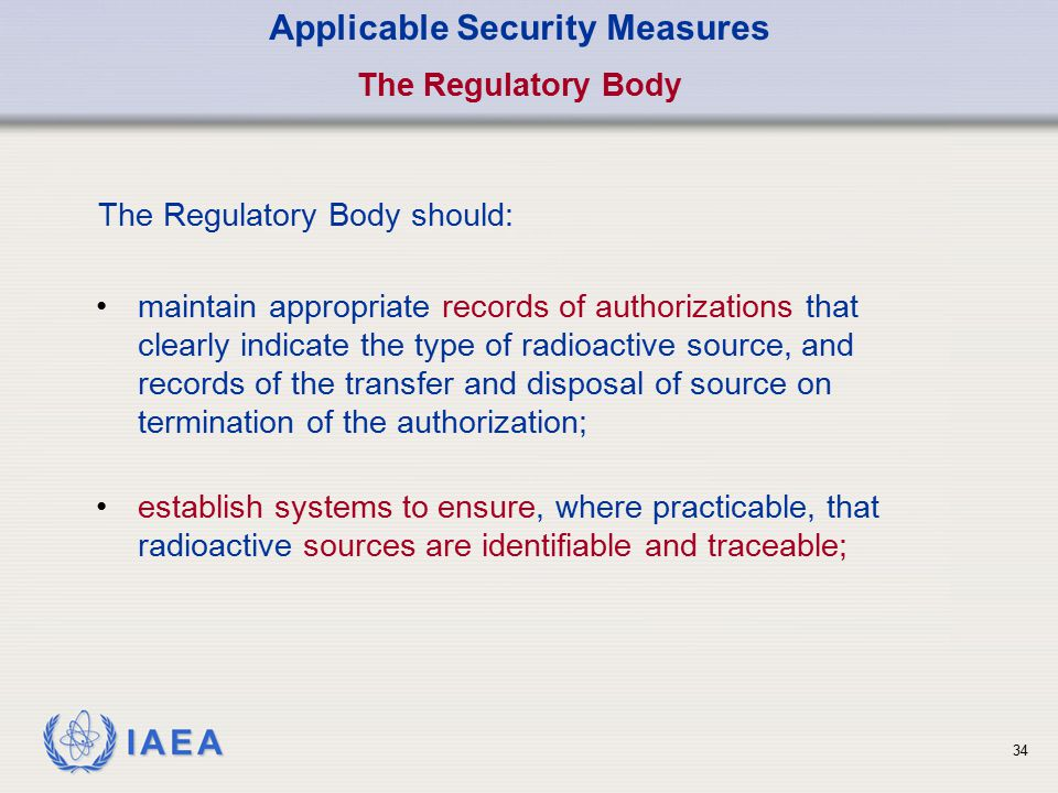 IAEA 34 Applicable Security Measures The Regulatory Body The Regulatory Body should: establish systems to ensure, where practicable, that radioactive