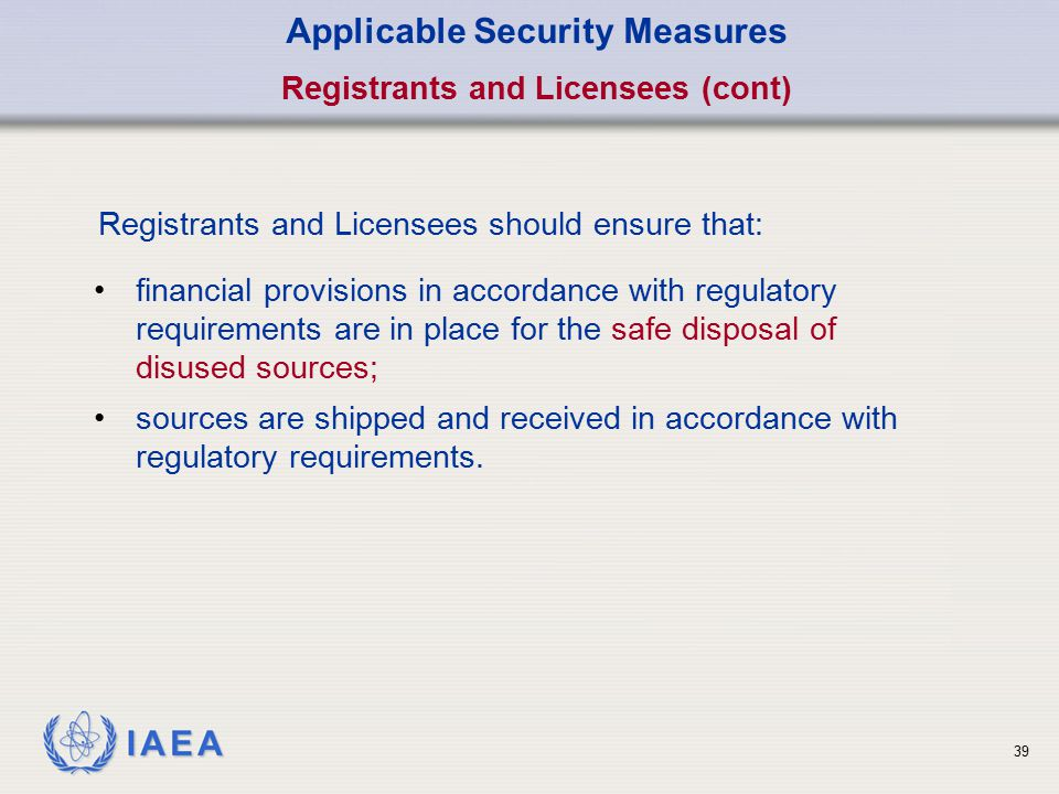 IAEA 39 Applicable Security Measures Registrants and Licensees (cont) Registrants and Licensees should ensure that: financial provisions in accordance