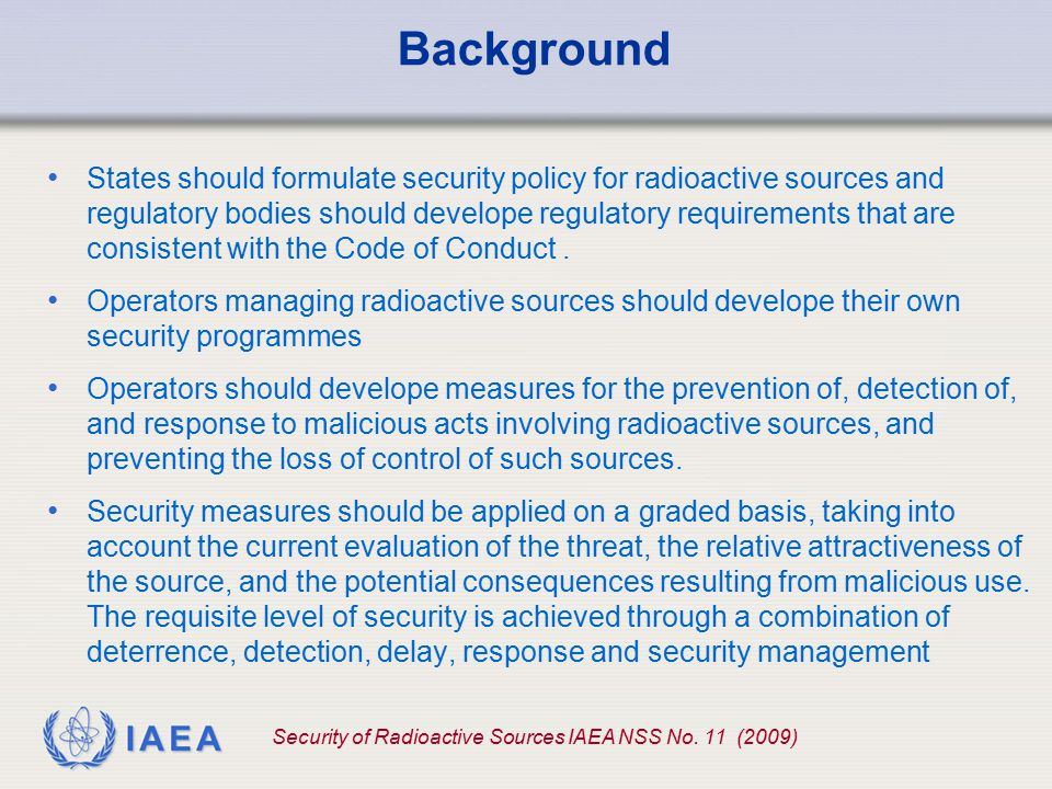 IAEA 5 Every State should, in order to protect individuals, society and the environment, take the appropriate measures necessary to ensure: Basic principles 1 1 Code of Conduct on the safety and security of radiation sources, paragraph 7 that the radioactive sources within its territory, or under its jurisdiction or control, are safely managed and securely protected during their useful lives and at the end of their useful lives; the promotion of safety culture and of security culture with respect to radioactive sources.