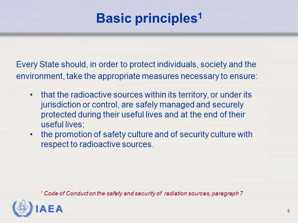 IAEA 5 Every State should, in order to protect individuals, society and the environment, take the appropriate measures necessary to ensure: Basic prin