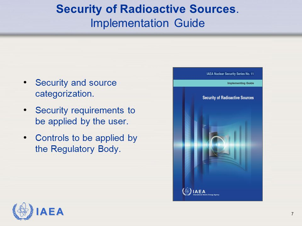 IAEA 8 Design of devices and sources to minimize the feasibility of malicious acts; Management of sources only within an authorized and regulated legal framework; Measures to prevent unauthorized acquisition of sources; Measures to detect theft or loss; Measures to respond to theft or loss.