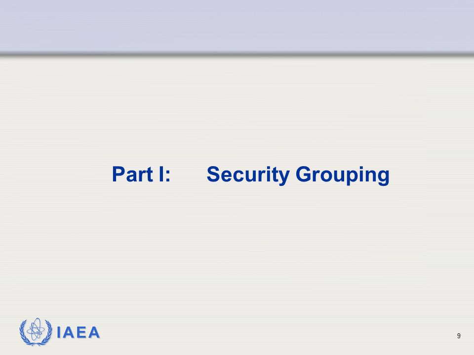 IAEA 10 Security Grouping based on Source Categorization Three Security Groups (A, B, and C) have been identified for the five source categorizations (1, 2, 3, 4 and 5)