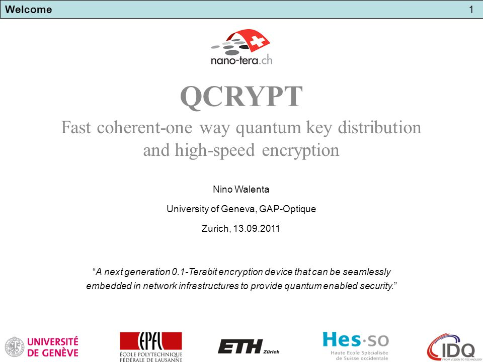 Welcome1 A next generation 0.1-Terabit encryption device that can be seamlessly embedded in network infrastructures to provide quantum enabled security. QCRYPT Fast coherent-one way quantum key distribution and high-speed encryption Nino Walenta University of Geneva, GAP-Optique Zurich, 13.09.2011