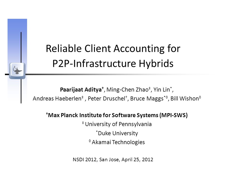 Reliable Client Accounting for P2P-Infrastructure Hybrids Paarijaat Aditya †, Ming-Chen Zhao ‡, Yin Lin *, Andreas Haeberlen ‡, Peter Druschel †, Bruce Maggs *◊, Bill Wishon ◊ † Max Planck Institute for Software Systems (MPI-SWS) ‡ University of Pennsylvania * Duke University ◊ Akamai Technologies NSDI 2012, San Jose, April 25, 2012