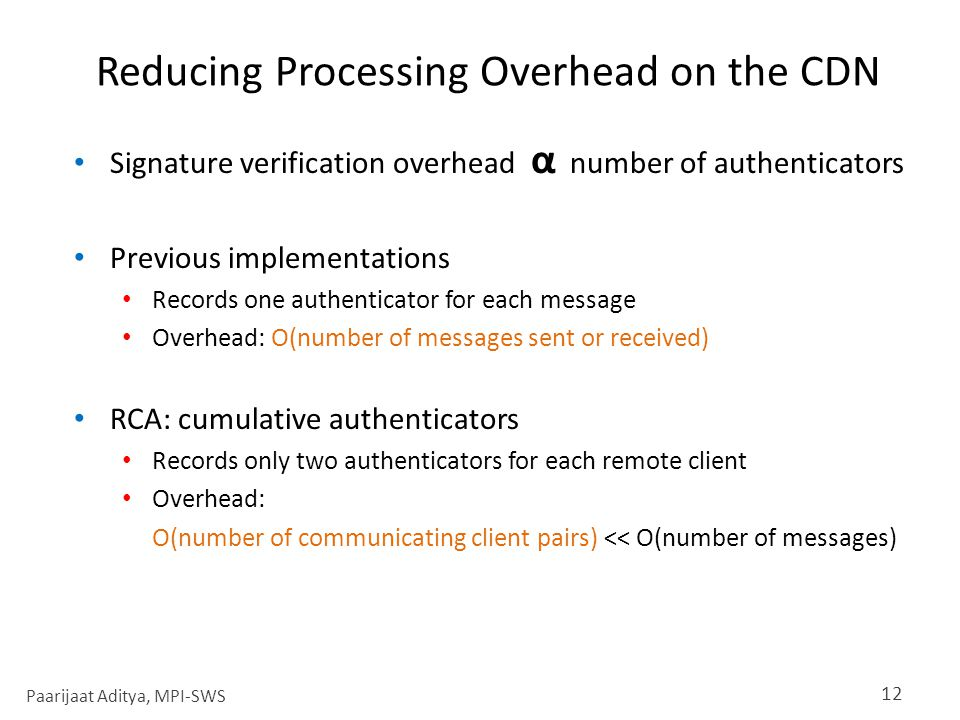 Reducing Processing Overhead on the CDN Signature verification overhead α number of authenticators Previous implementations Records one authenticator for each message Overhead: O(number of messages sent or received) RCA: cumulative authenticators Records only two authenticators for each remote client Overhead: O(number of communicating client pairs) << O(number of messages) 12 Paarijaat Aditya, MPI-SWS