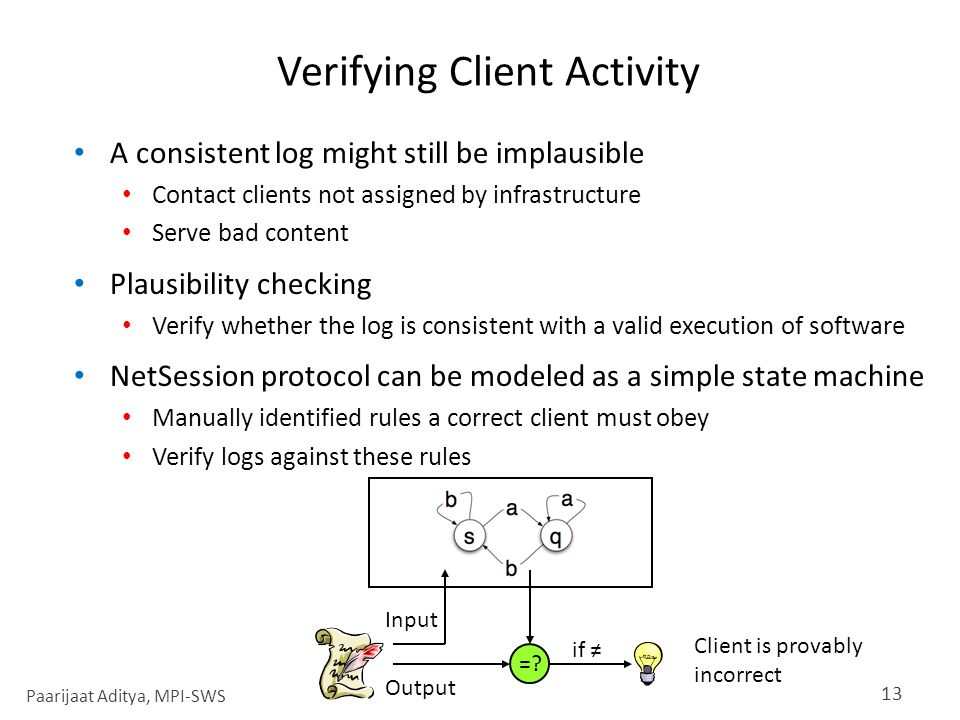 Verifying Client Activity A consistent log might still be implausible Contact clients not assigned by infrastructure Serve bad content Plausibility checking Verify whether the log is consistent with a valid execution of software NetSession protocol can be modeled as a simple state machine Manually identified rules a correct client must obey Verify logs against these rules 13 =.