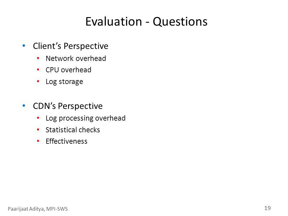 Evaluation - Questions Client's Perspective Network overhead CPU overhead Log storage CDN's Perspective Log processing overhead Statistical checks Effectiveness 19 Paarijaat Aditya, MPI-SWS