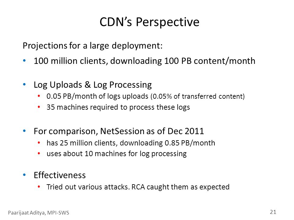 CDN's Perspective Projections for a large deployment: 100 million clients, downloading 100 PB content/month Log Uploads & Log Processing 0.05 PB/month of logs uploads (0.05% of transferred content) 35 machines required to process these logs For comparison, NetSession as of Dec 2011 has 25 million clients, downloading 0.85 PB/month uses about 10 machines for log processing Effectiveness Tried out various attacks.