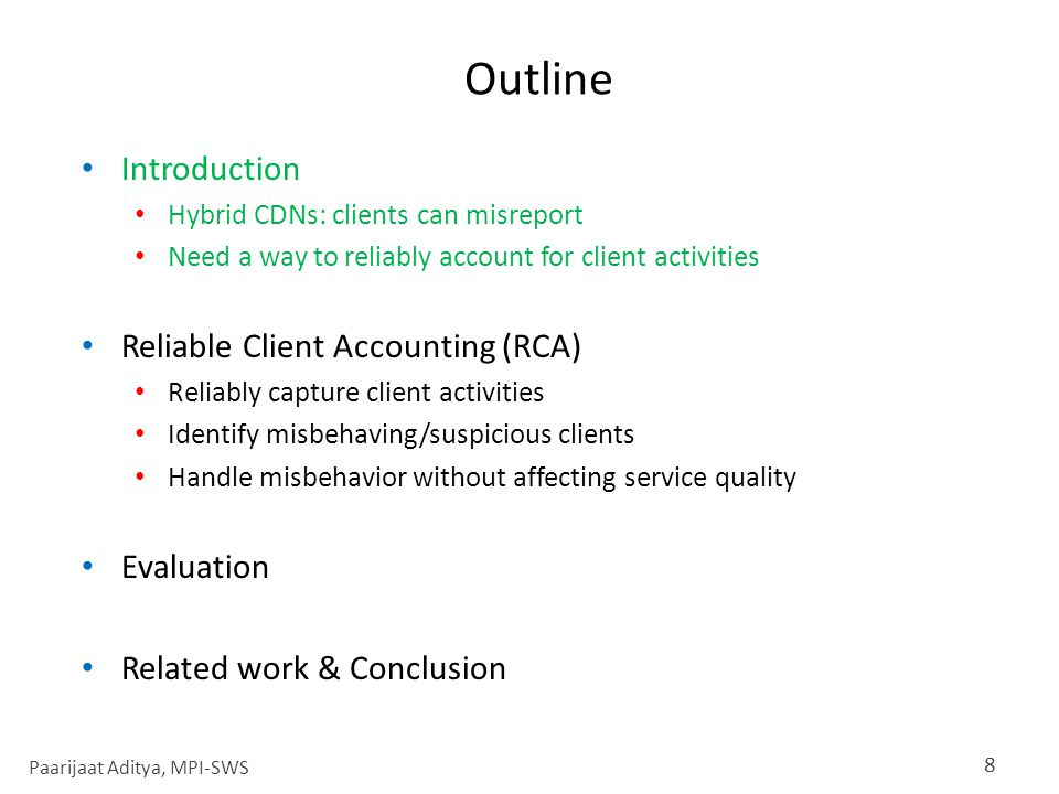 Outline Introduction Hybrid CDNs: clients can misreport Need a way to reliably account for client activities Reliable Client Accounting (RCA) Reliably capture client activities Identify misbehaving/suspicious clients Handle misbehavior without affecting service quality Evaluation Related work & Conclusion 8 Paarijaat Aditya, MPI-SWS