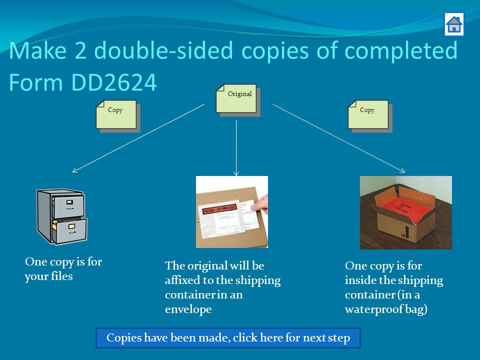 Make 2 double-sided copies of completed Form DD2624 Copies have been made, click here for next step Original Copy One copy is for your files One copy is for inside the shipping container (in a waterproof bag) The original will be affixed to the shipping container in an envelope