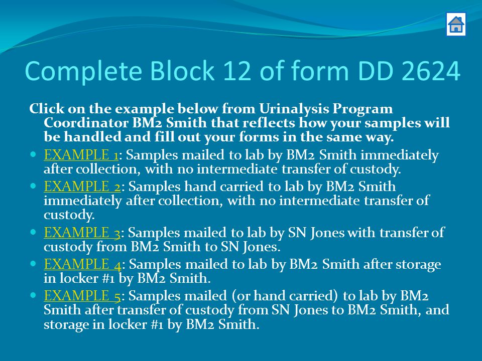 Complete Block 12 of form DD 2624 Click on the example below from Urinalysis Program Coordinator BM2 Smith that reflects how your samples will be handled and fill out your forms in the same way.