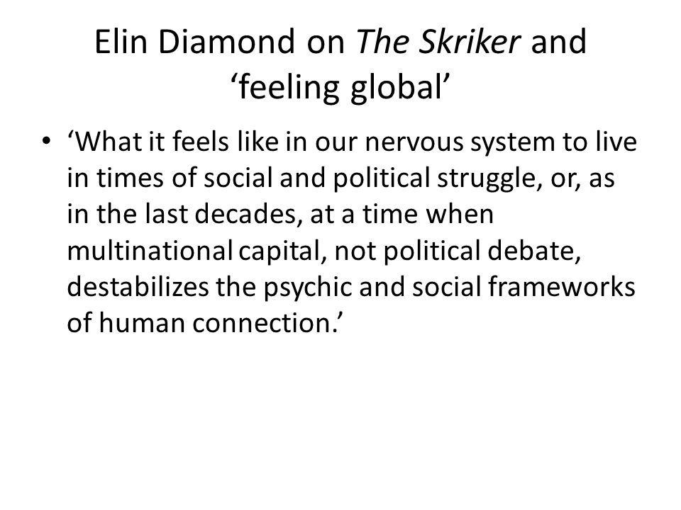 Elin Diamond on The Skriker and 'feeling global' 'What it feels like in our nervous system to live in times of social and political struggle, or, as in the last decades, at a time when multinational capital, not political debate, destabilizes the psychic and social frameworks of human connection.'