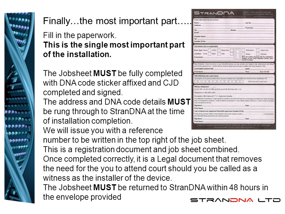 Fill in the paperwork. This is the single most important part of the installation. The Jobsheet MUST be fully completed with DNA code sticker affixed