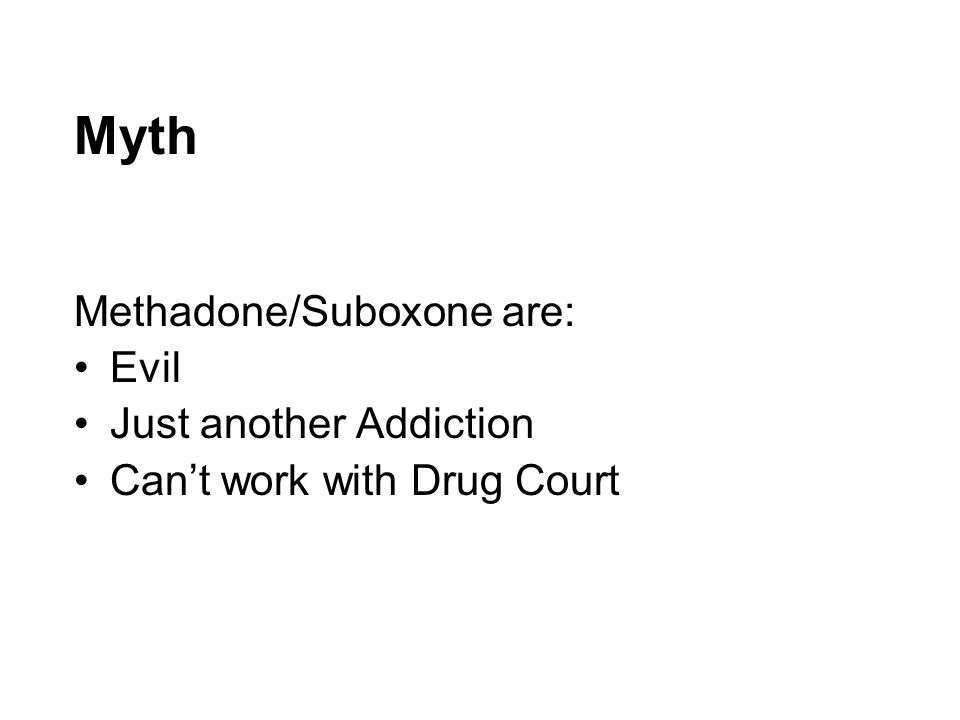 Myth Methadone/Suboxone are: Evil Just another Addiction Can't work with Drug Court