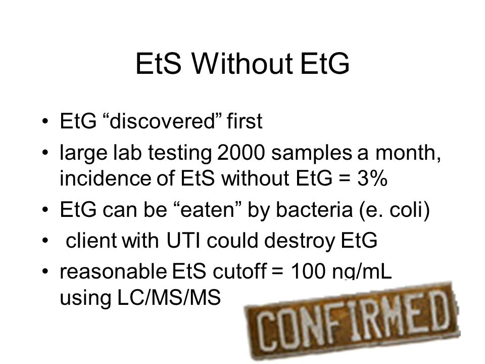 EtS Without EtG EtG discovered first large lab testing 2000 samples a month, incidence of EtS without EtG = 3% EtG can be eaten by bacteria (e.