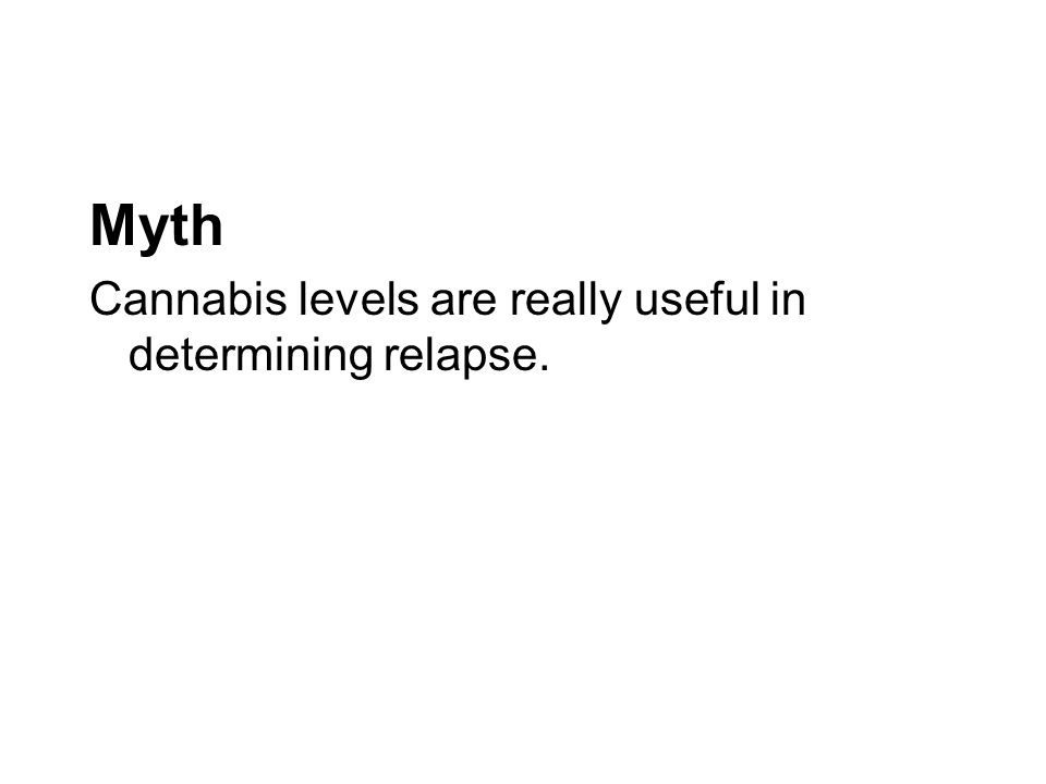 Myth Cannabis levels are really useful in determining relapse.