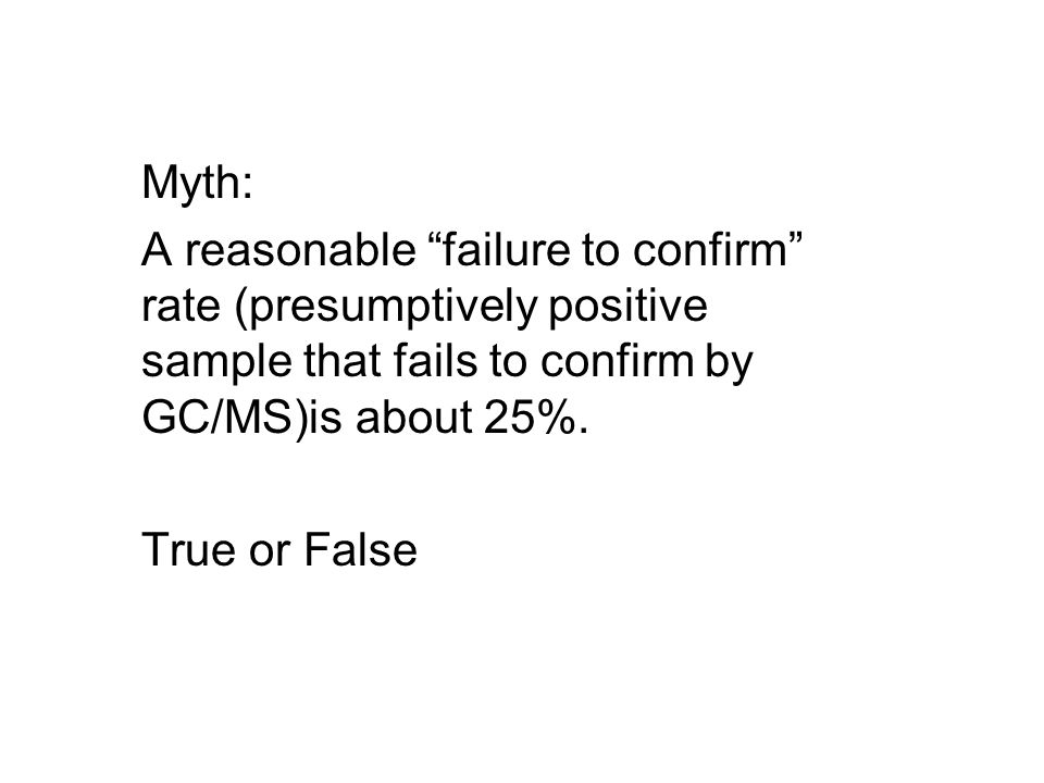 Myth: A reasonable failure to confirm rate (presumptively positive sample that fails to confirm by GC/MS)is about 25%.