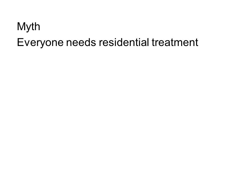 Myth Everyone needs residential treatment
