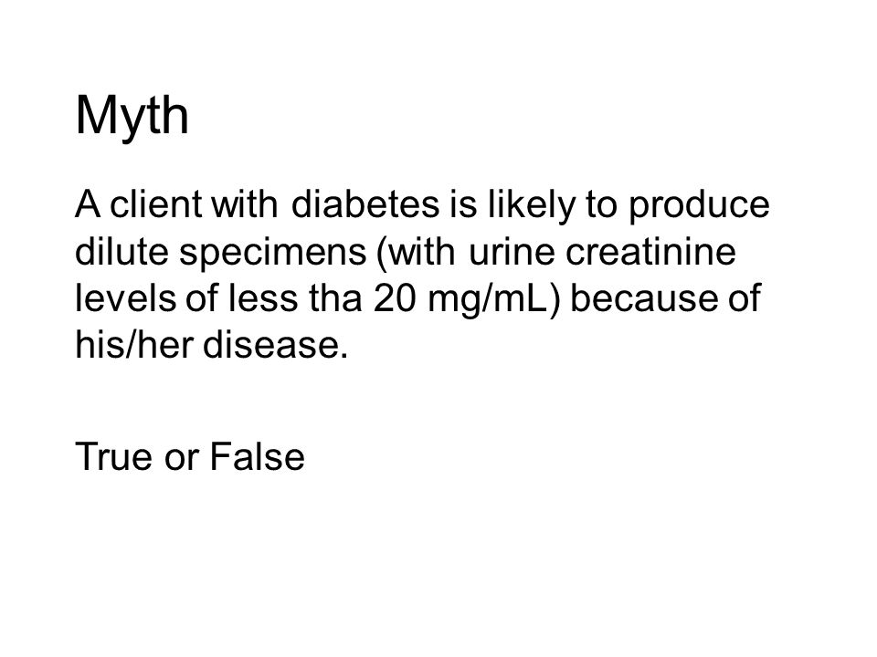 Myth A client with diabetes is likely to produce dilute specimens (with urine creatinine levels of less tha 20 mg/mL) because of his/her disease.