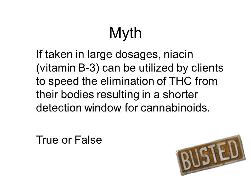 Myth If taken in large dosages, niacin (vitamin B-3) can be utilized by clients to speed the elimination of THC from their bodies resulting in a shorter detection window for cannabinoids.