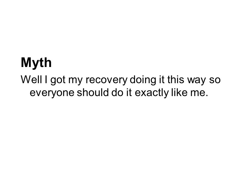 Myth Well I got my recovery doing it this way so everyone should do it exactly like me.