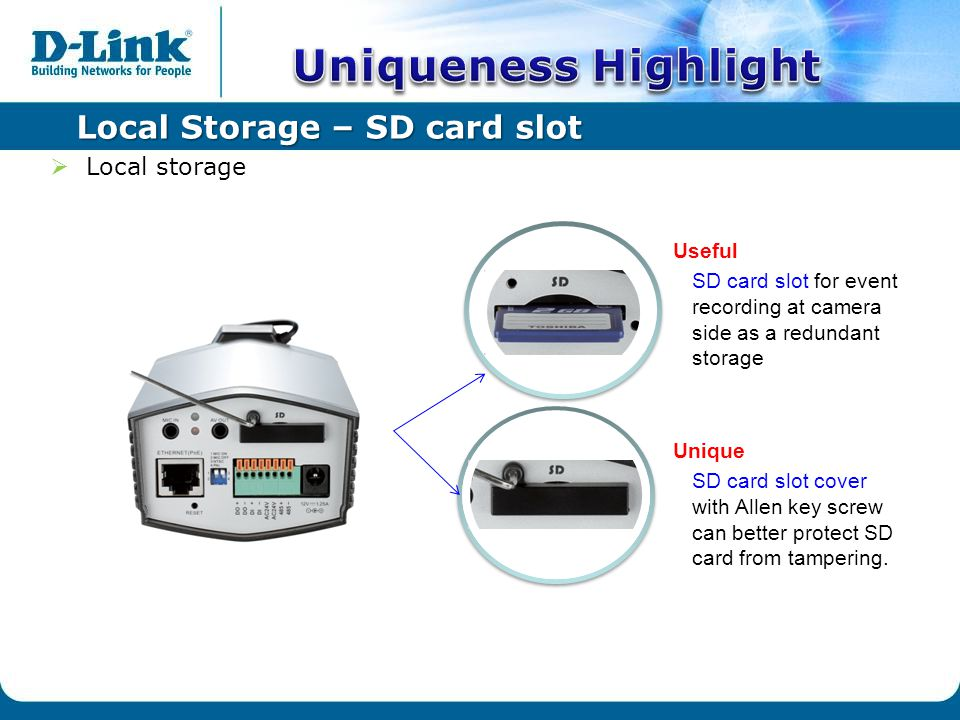 Local Storage – SD card slot  Local storage Unique SD card slot cover with Allen key screw can better protect SD card from tampering.