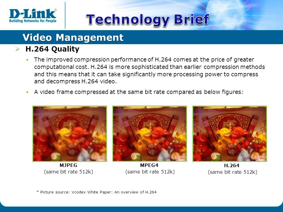 Video Management  H.264 Quality The improved compression performance of H.264 comes at the price of greater computational cost.
