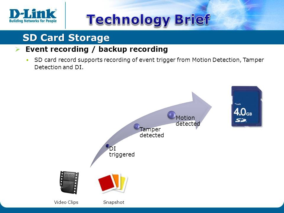 SD Card Storage  Event recording / backup recording SD card record supports recording of event trigger from Motion Detection, Tamper Detection and DI.